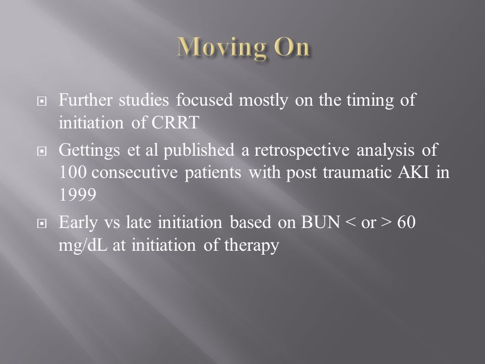 Moving On Further studies focused mostly on the timing of initiation of CRRT.