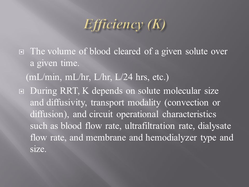 Efficiency (K) The volume of blood cleared of a given solute over a given time. (mL/min, mL/hr, L/hr, L/24 hrs, etc.)