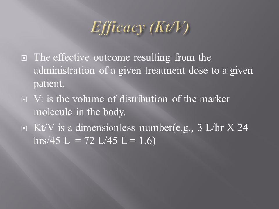 Efficacy (Kt/V) The effective outcome resulting from the administration of a given treatment dose to a given patient.