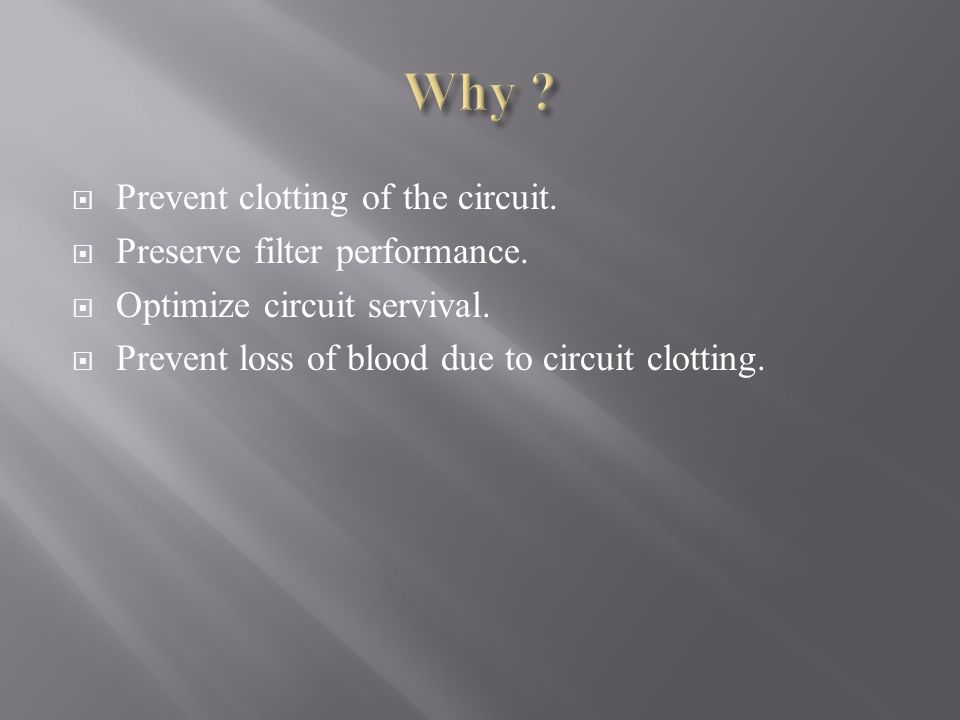 Why Prevent clotting of the circuit. Preserve filter performance.
