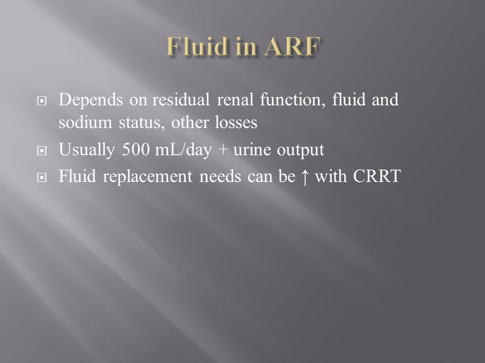 Fluid in ARF Depends on residual renal function, fluid and sodium status, other losses. Usually 500 mL/day + urine output.