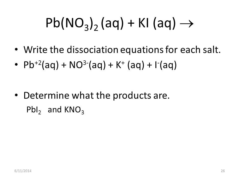 Pb(NO3)2 (aq) + KI (aq)  Write the dissociation equations for each salt. Pb+2(aq) + NO3-(aq) + K+ (aq) + I-(aq)