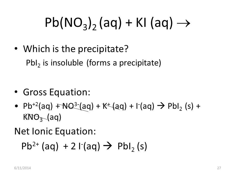 Pb(NO3)2 (aq) + KI (aq)  Which is the precipitate Gross Equation: