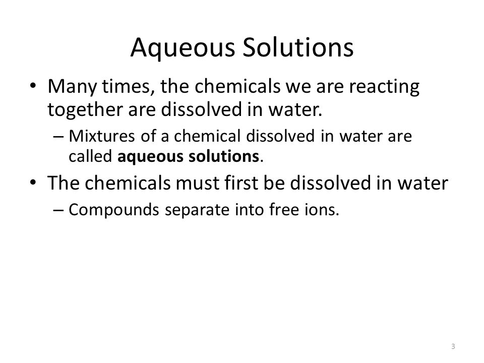 Aqueous Solutions Many times, the chemicals we are reacting together are dissolved in water.
