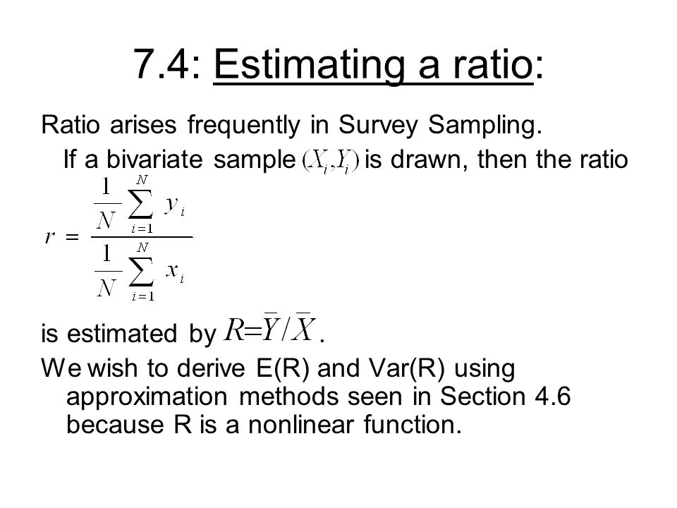 7.4: Estimating a ratio: Ratio arises frequently in Survey Sampling.