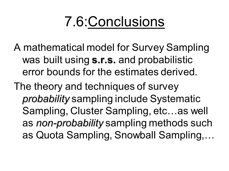 7.6:Conclusions A mathematical model for Survey Sampling was built using s.r.s. and probabilistic error bounds for the estimates derived.