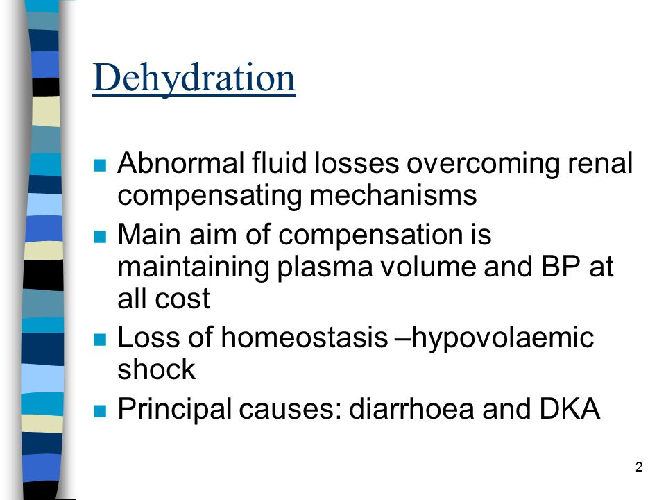 Dehydration Abnormal fluid losses overcoming renal compensating mechanisms. Main aim of compensation is maintaining plasma volume and BP at all cost.