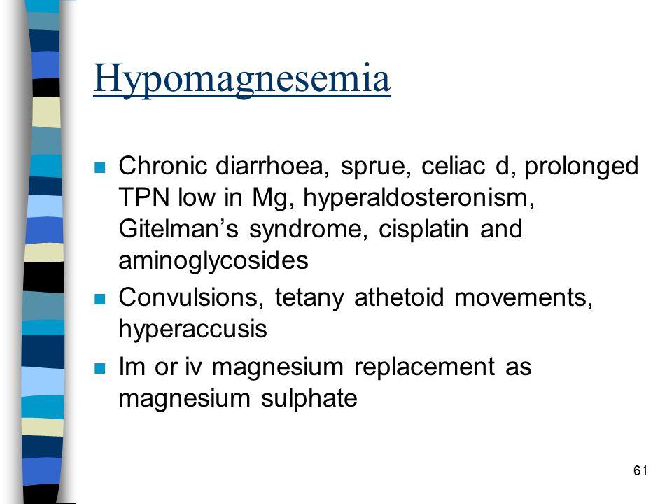 Hypomagnesemia Chronic diarrhoea, sprue, celiac d, prolonged TPN low in Mg, hyperaldosteronism, Gitelman's syndrome, cisplatin and aminoglycosides.