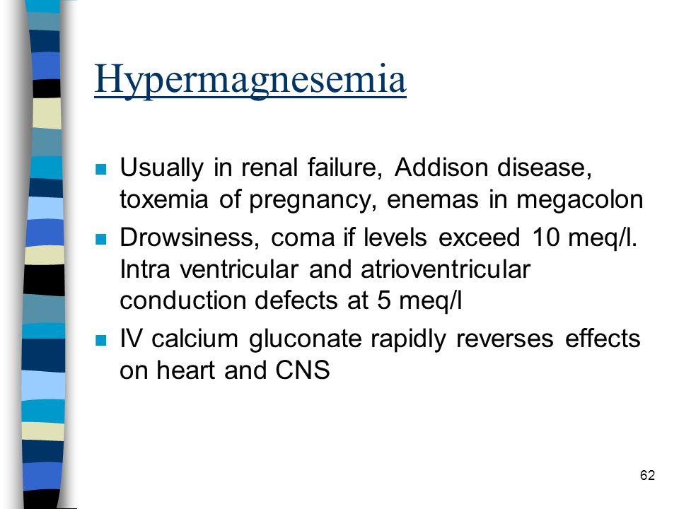 Hypermagnesemia Usually in renal failure, Addison disease, toxemia of pregnancy, enemas in megacolon.