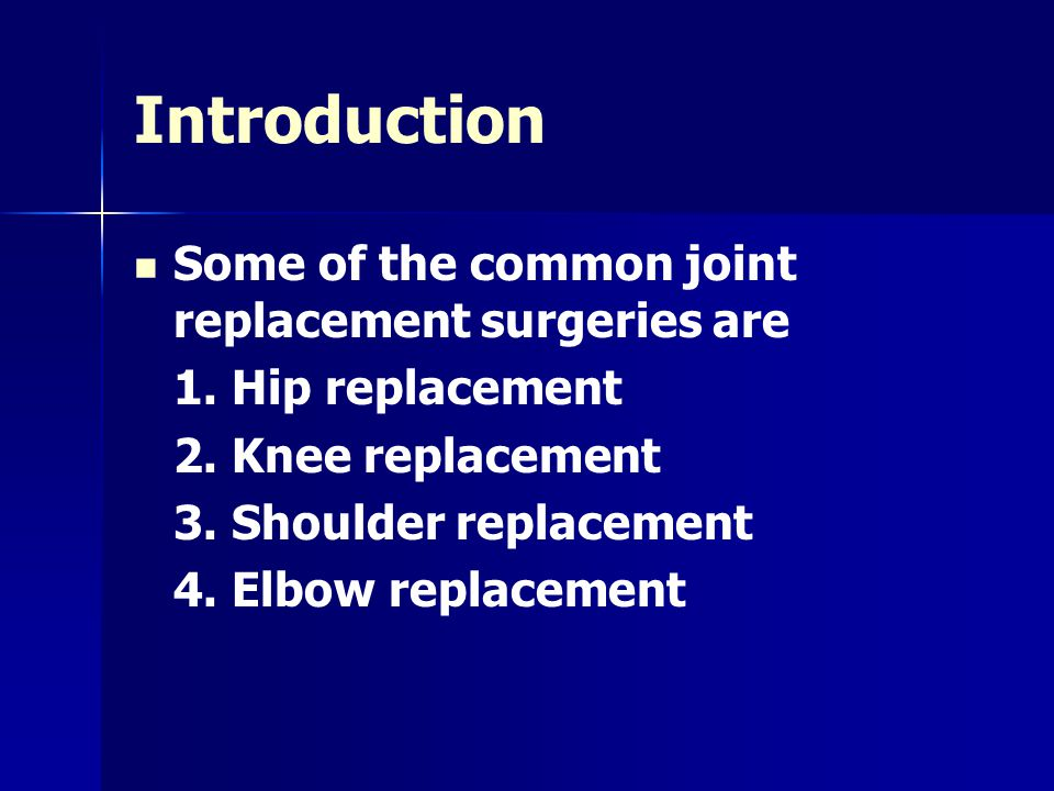Introduction Some of the common joint replacement surgeries are