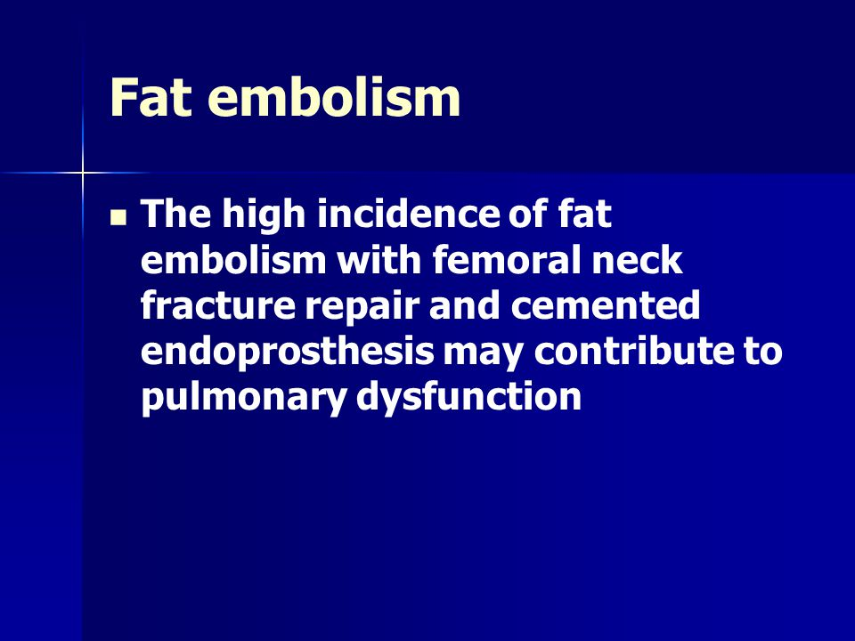 Fat embolism The high incidence of fat embolism with femoral neck fracture repair and cemented endoprosthesis may contribute to pulmonary dysfunction.