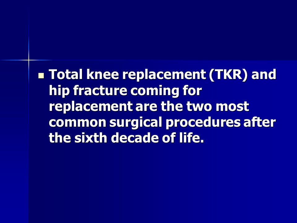 Total knee replacement (TKR) and hip fracture coming for replacement are the two most common surgical procedures after the sixth decade of life.