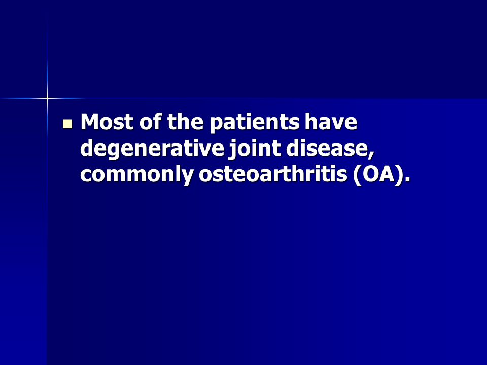Most of the patients have degenerative joint disease, commonly osteoarthritis (OA).