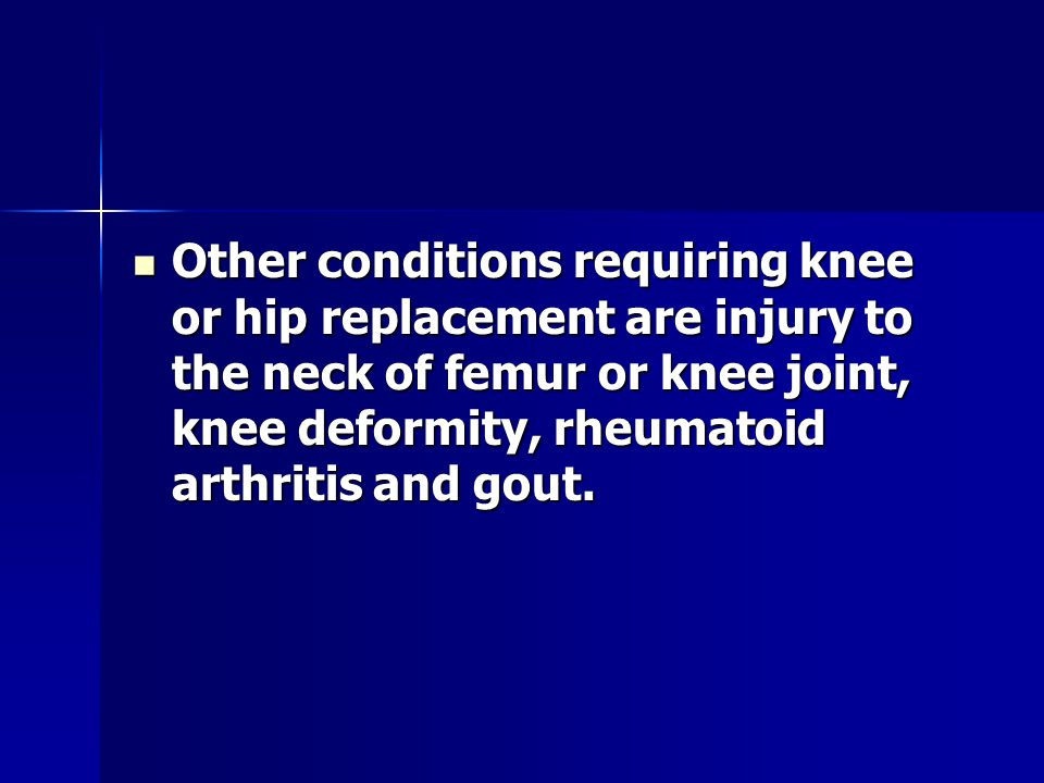 Other conditions requiring knee or hip replacement are injury to the neck of femur or knee joint, knee deformity, rheumatoid arthritis and gout.