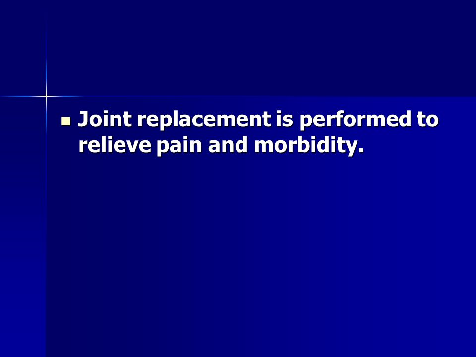 Joint replacement is performed to relieve pain and morbidity.