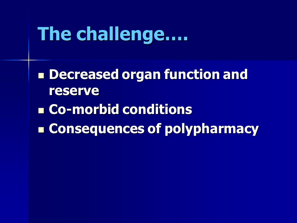The challenge…. Decreased organ function and reserve