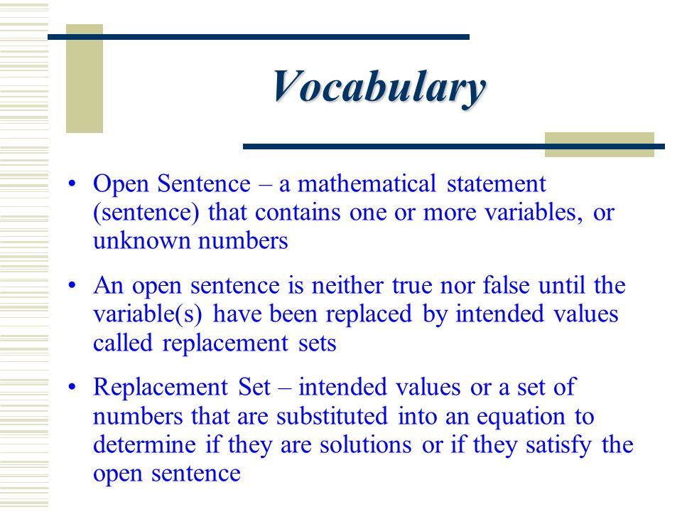 Vocabulary Open Sentence – a mathematical statement (sentence) that contains one or more variables, or unknown numbers.