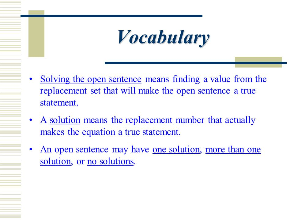 Vocabulary Solving the open sentence means finding a value from the replacement set that will make the open sentence a true statement.