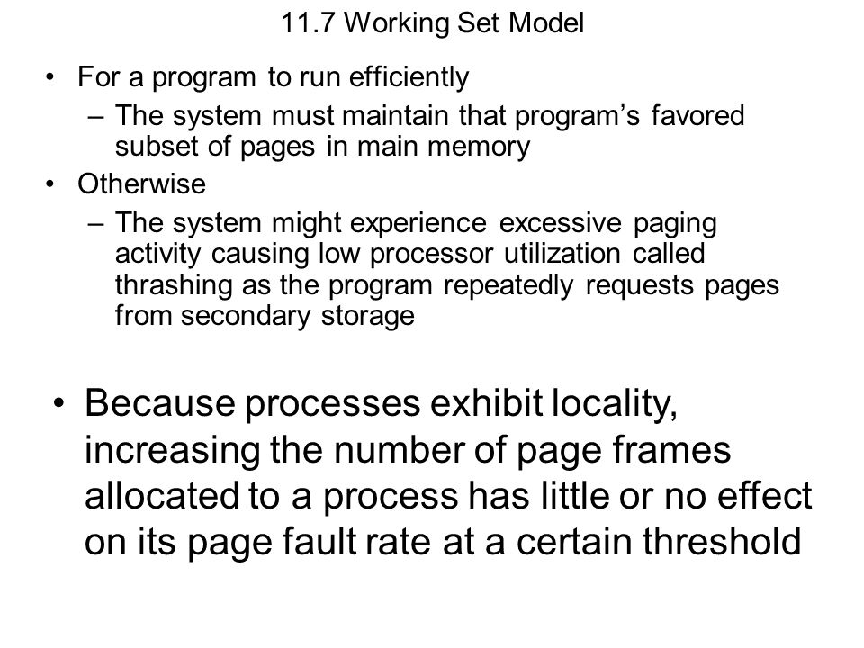 11.7 Working Set Model For a program to run efficiently. The system must maintain that program's favored subset of pages in main memory.