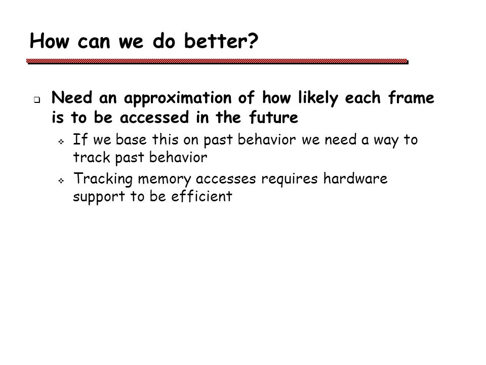 How can we do better Need an approximation of how likely each frame is to be accessed in the future.