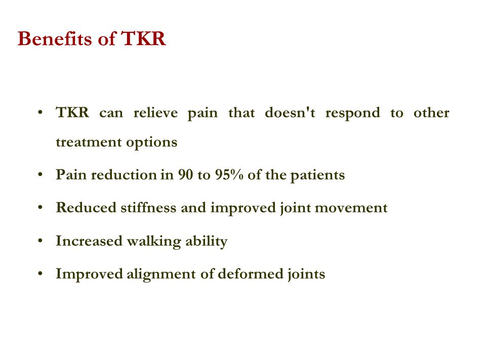 Benefits of TKR TKR can relieve pain that doesn t respond to other treatment options. Pain reduction in 90 to 95% of the patients.