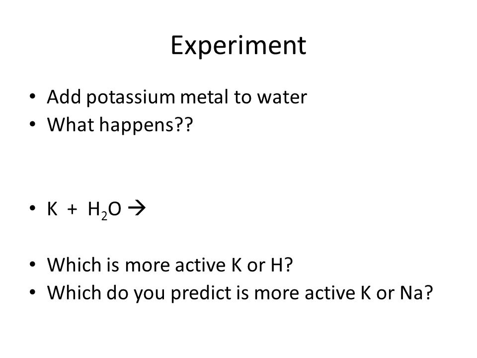 Experiment Add potassium metal to water What happens K + H2O 