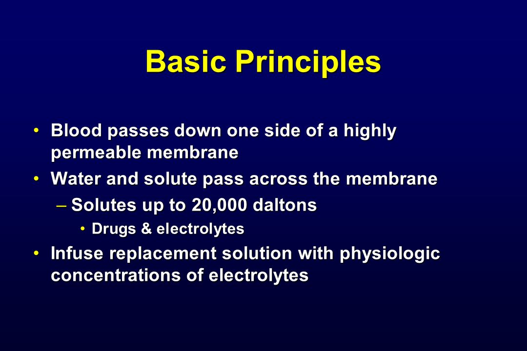 Basic Principles Blood passes down one side of a highly permeable membrane. Water and solute pass across the membrane.