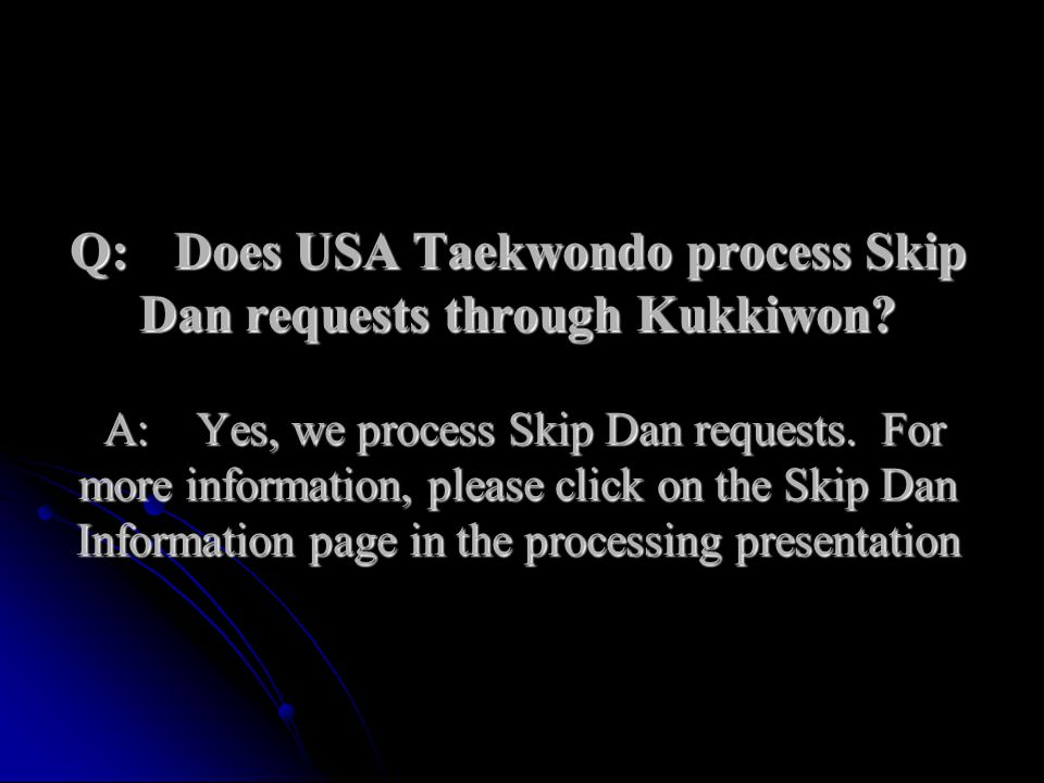 Q:. Does USA Taekwondo process Skip Dan requests through Kukkiwon. A: