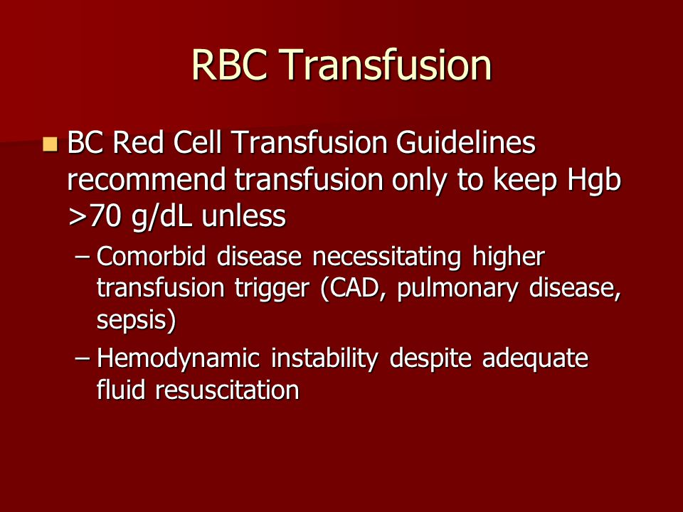 RBC Transfusion BC Red Cell Transfusion Guidelines recommend transfusion only to keep Hgb >70 g/dL unless.
