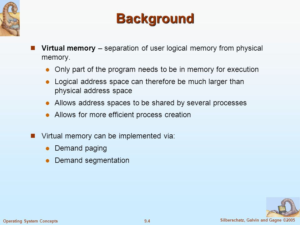 Background Virtual memory – separation of user logical memory from physical memory. Only part of the program needs to be in memory for execution.