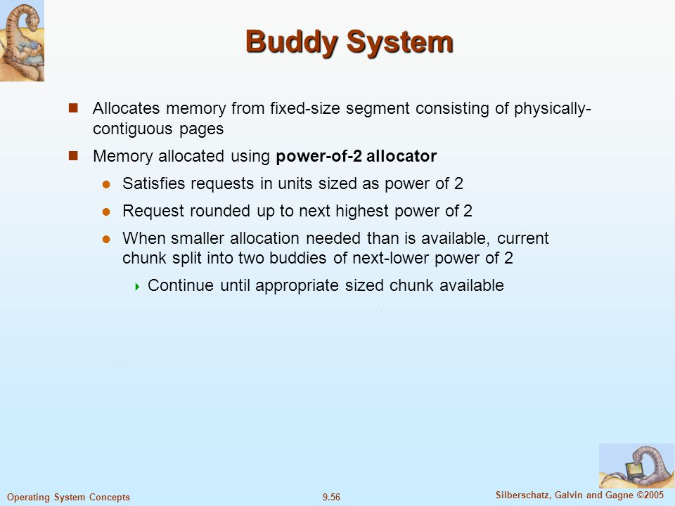 Buddy System Allocates memory from fixed-size segment consisting of physically-contiguous pages. Memory allocated using power-of-2 allocator.