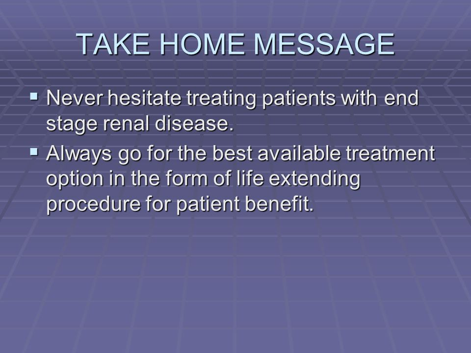 TAKE HOME MESSAGE Never hesitate treating patients with end stage renal disease.