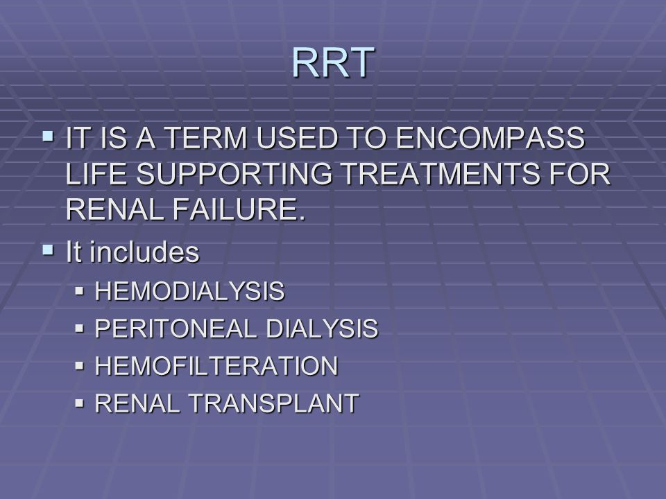 RRT IT IS A TERM USED TO ENCOMPASS LIFE SUPPORTING TREATMENTS FOR RENAL FAILURE. It includes. HEMODIALYSIS.