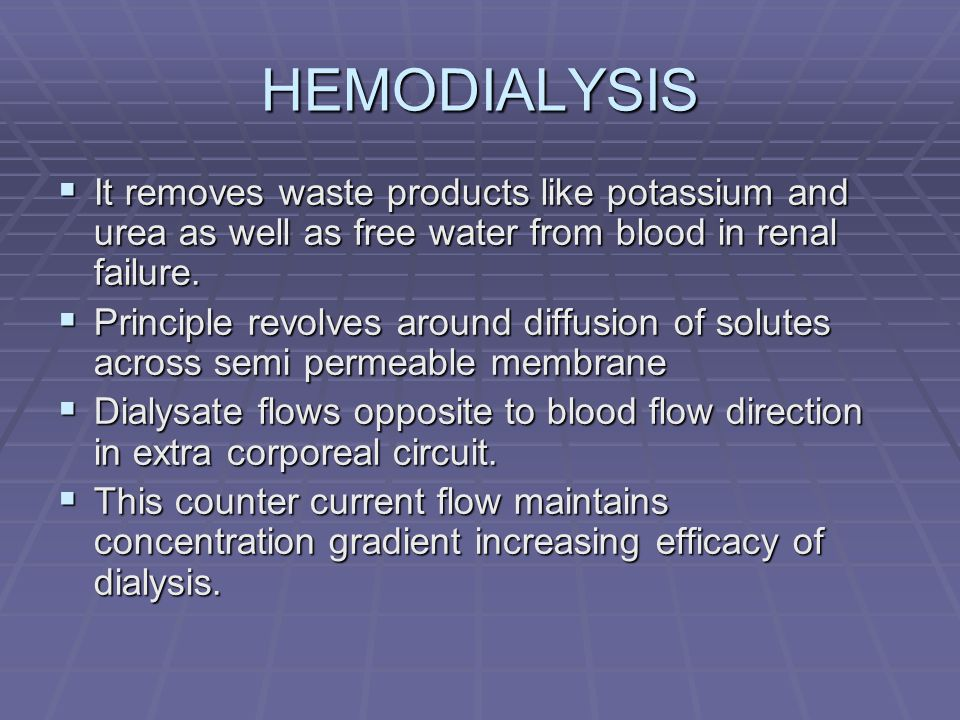 HEMODIALYSIS It removes waste products like potassium and urea as well as free water from blood in renal failure.