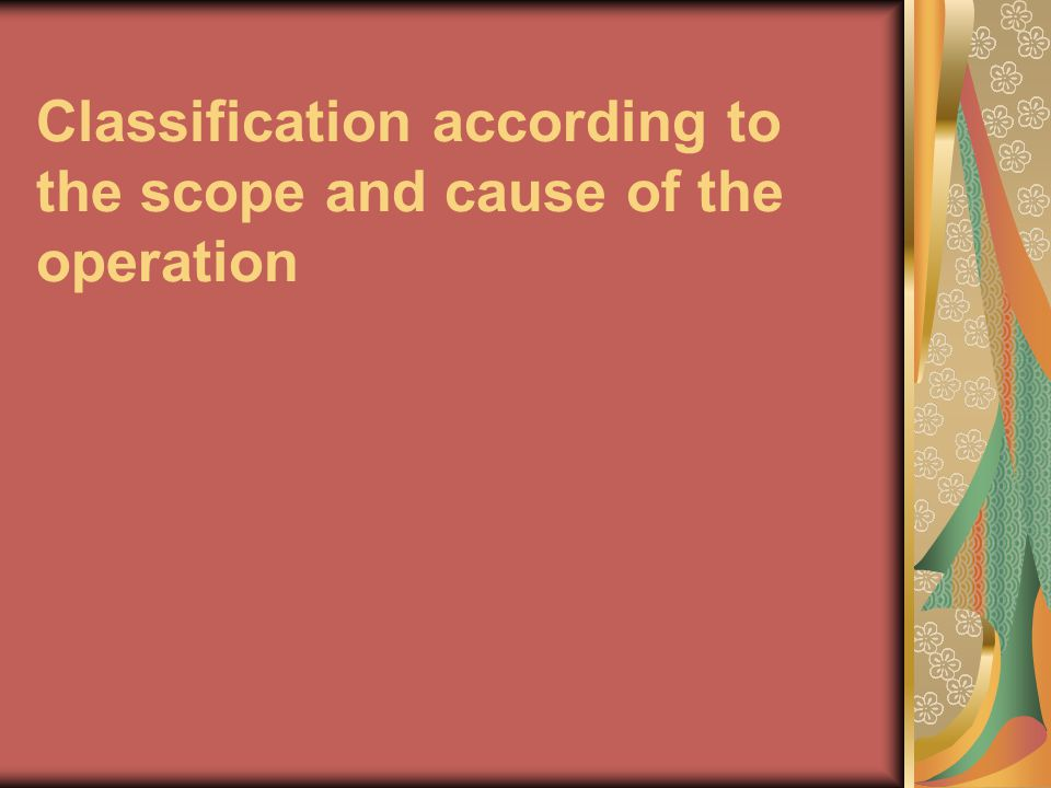 Classification according to the scope and cause of the operation