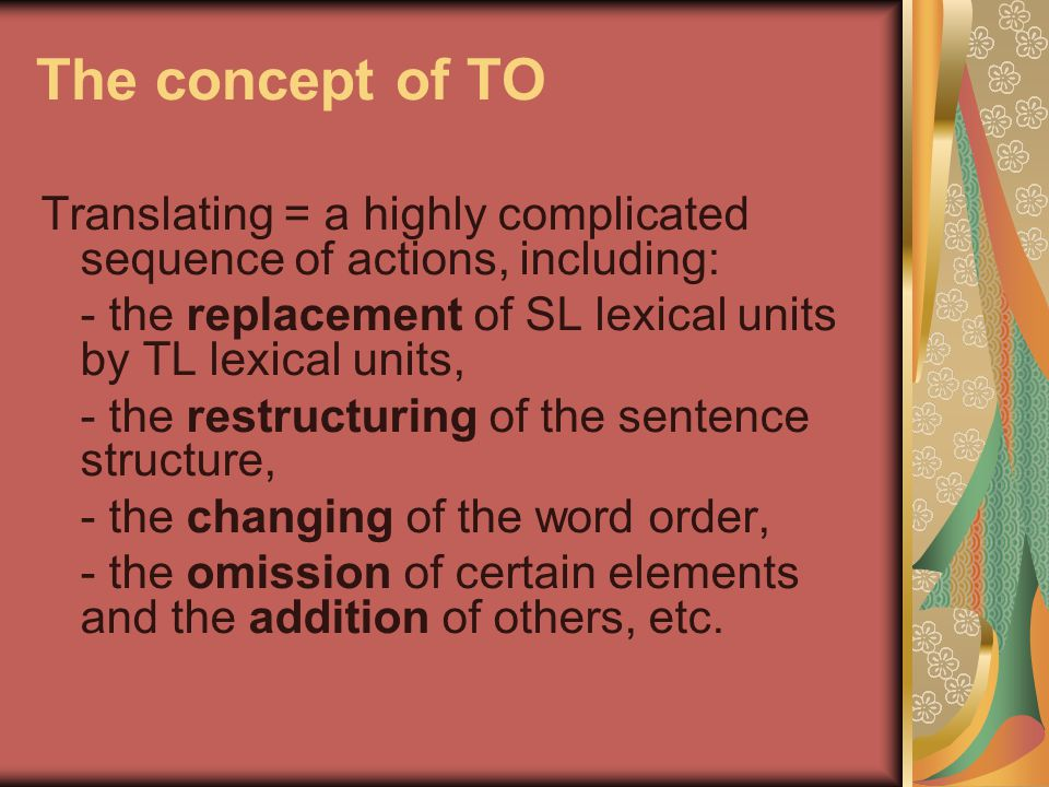 The concept of TO Translating = a highly complicated sequence of actions, including: - the replacement of SL lexical units by TL lexical units,
