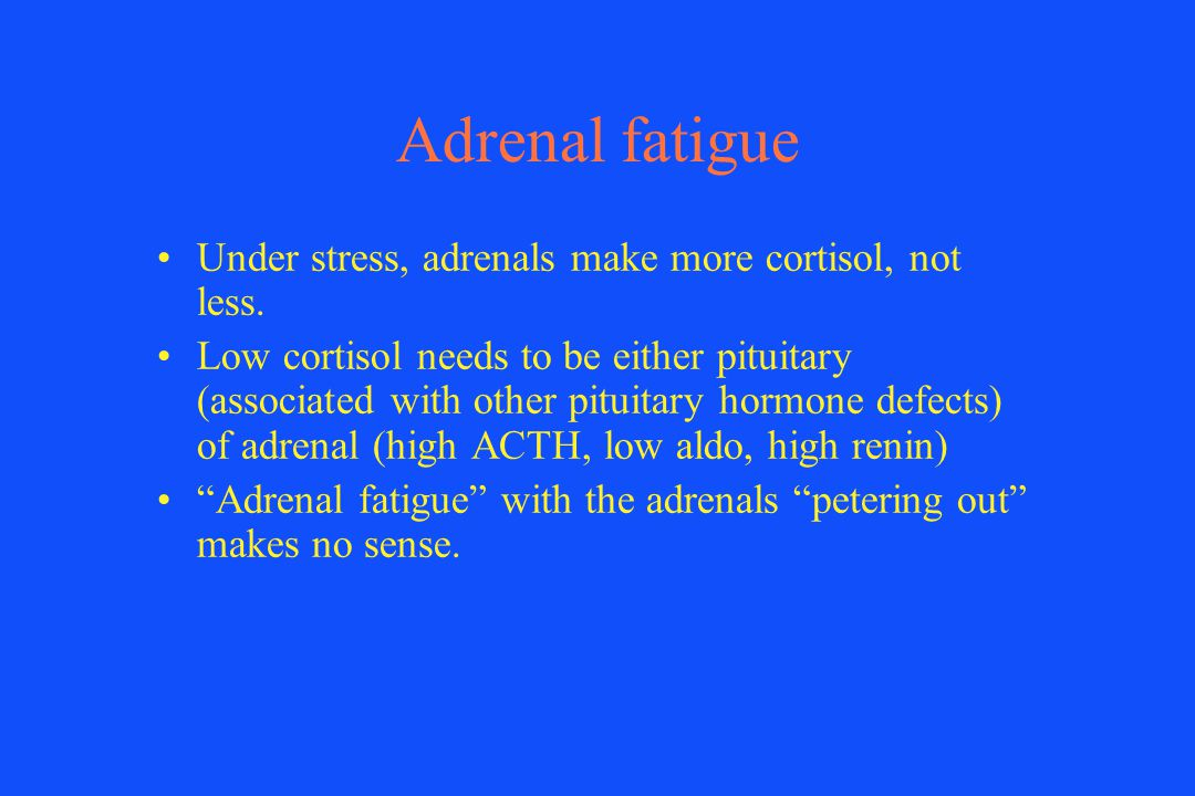 Adrenal fatigue Under stress, adrenals make more cortisol, not less.