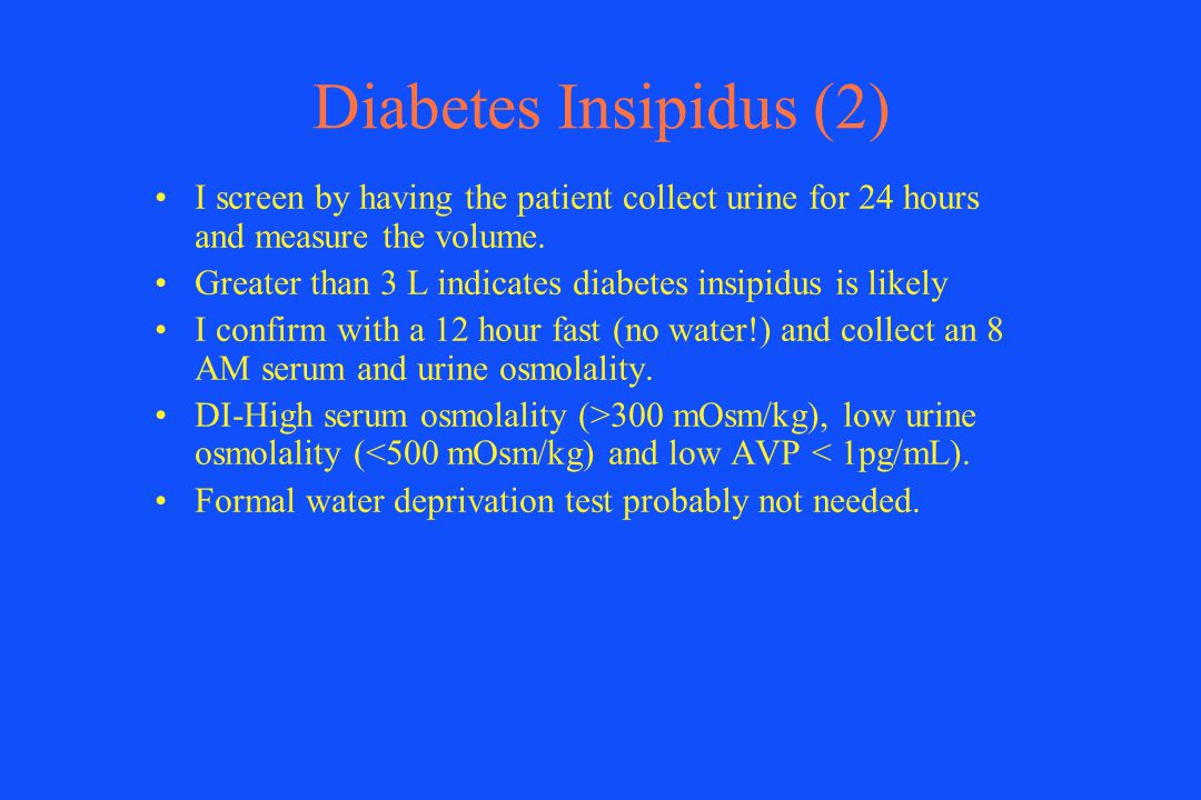 Diabetes Insipidus (2) I screen by having the patient collect urine for 24 hours and measure the volume.