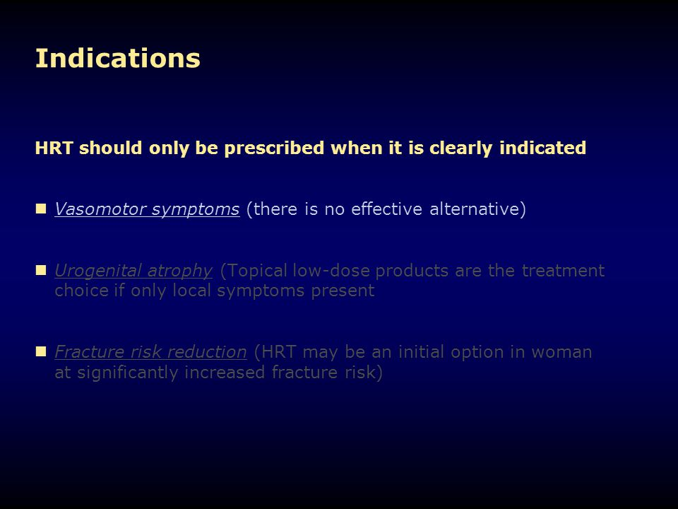 Indications HRT should only be prescribed when it is clearly indicated