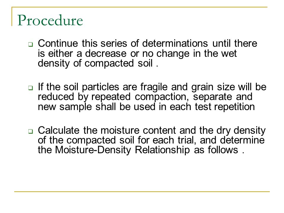 Procedure Continue this series of determinations until there is either a decrease or no change in the wet density of compacted soil .