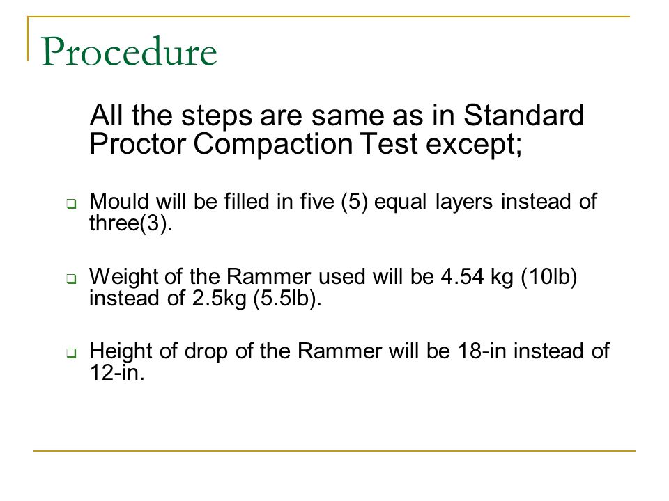 Procedure All the steps are same as in Standard Proctor Compaction Test except; Mould will be filled in five (5) equal layers instead of three(3).