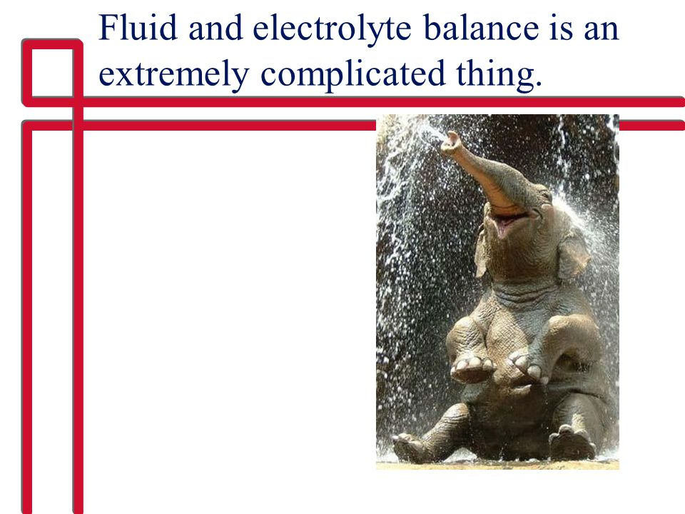 Fluid and electrolyte balance is an extremely complicated thing.