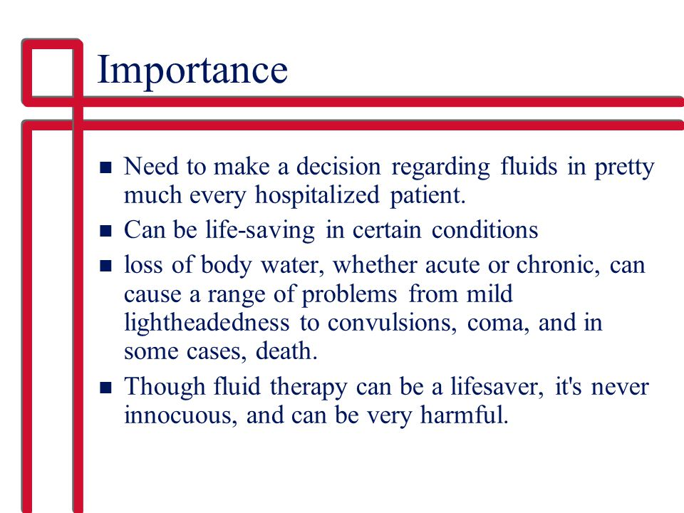 Importance Need to make a decision regarding fluids in pretty much every hospitalized patient. Can be life-saving in certain conditions.