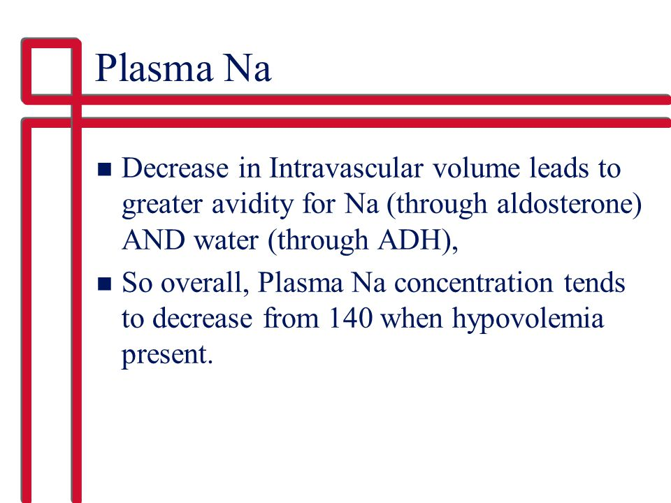 Plasma Na Decrease in Intravascular volume leads to greater avidity for Na (through aldosterone) AND water (through ADH),