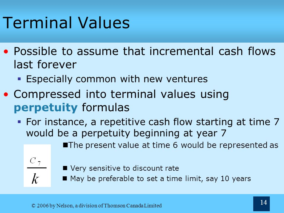 Terminal Values Possible to assume that incremental cash flows last forever. Especially common with new ventures.