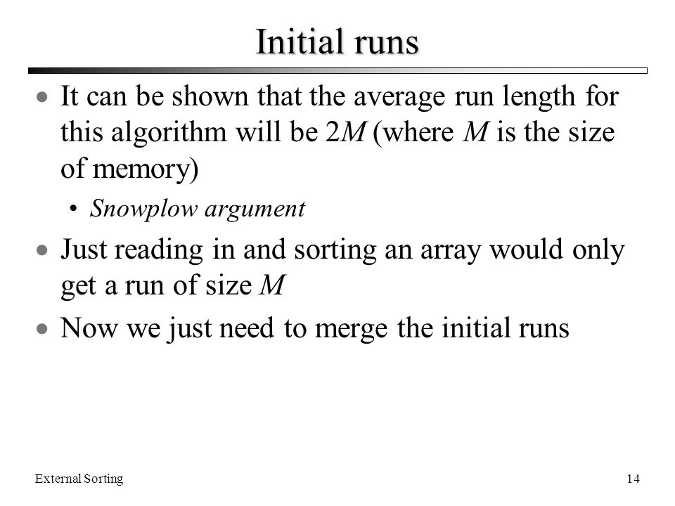 Initial runs It can be shown that the average run length for this algorithm will be 2M (where M is the size of memory)