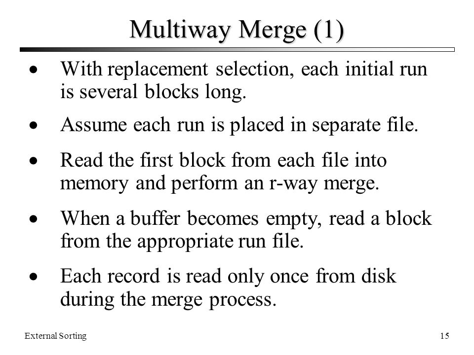 Multiway Merge (1) With replacement selection, each initial run is several blocks long. Assume each run is placed in separate file.