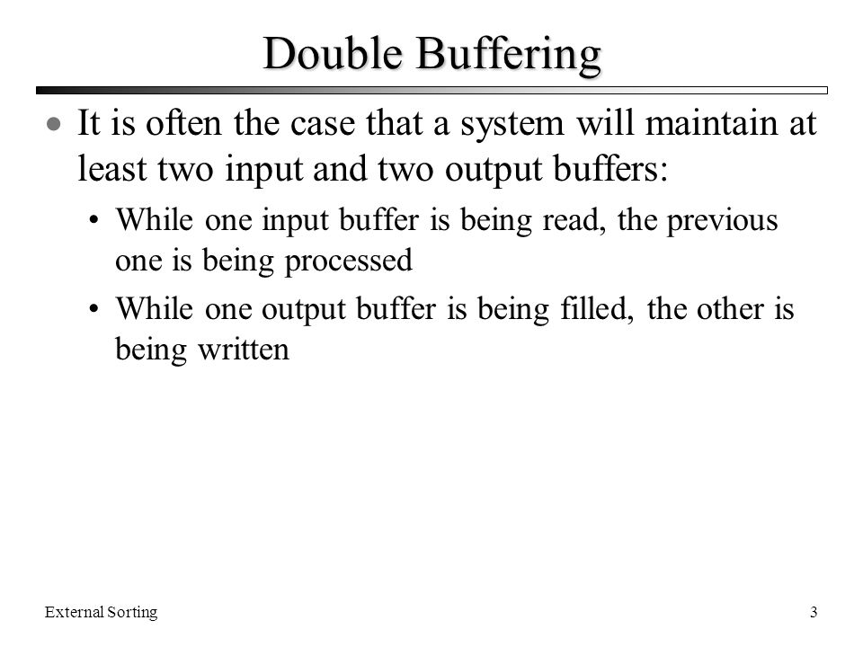 Double Buffering It is often the case that a system will maintain at least two input and two output buffers: