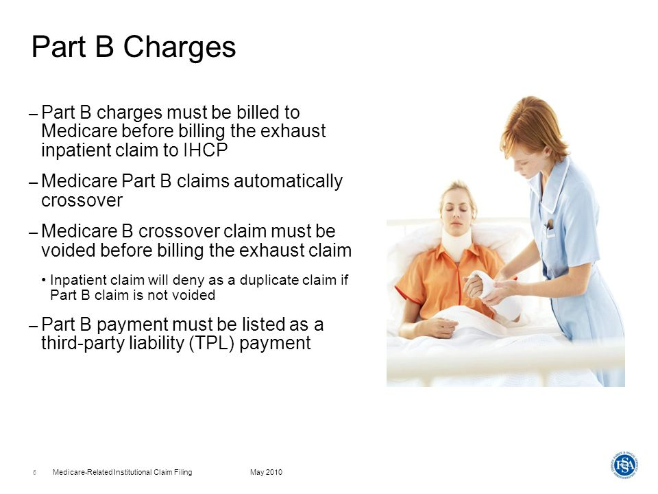 Part B Charges Part B charges must be billed to Medicare before billing the exhaust inpatient claim to IHCP.