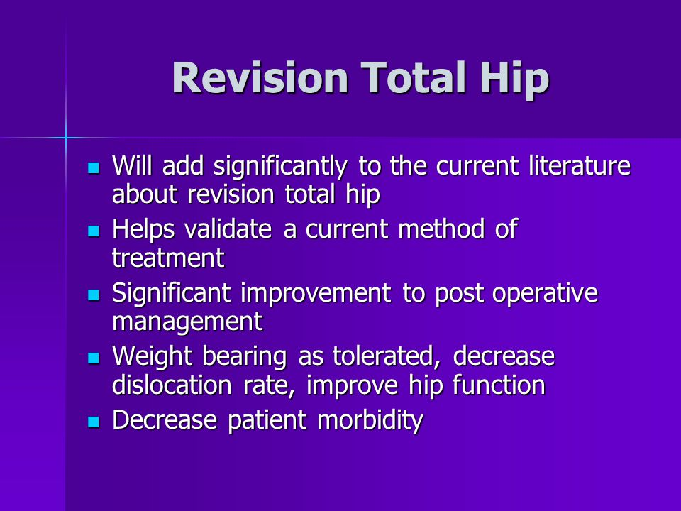 Revision Total Hip Will add significantly to the current literature about revision total hip. Helps validate a current method of treatment.